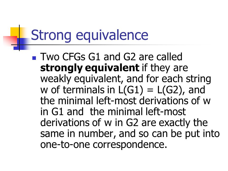 Strong equivalence Two CFGs G1 and G2 are called strongly equivalent if they are weakly equivalent, and for each string w of terminals in L(G1) = L(G2), and the minimal left-most derivations of w in G1 and the minimal left-most derivations of w in G2 are exactly the same in number, and so can be put into one-to-one correspondence.