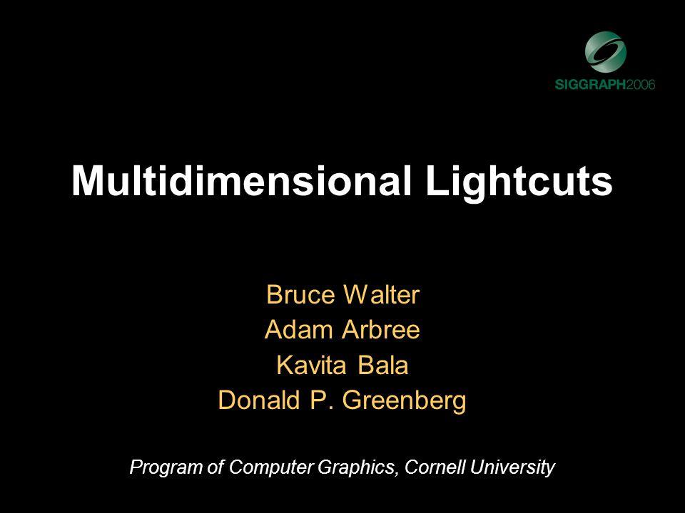 Multidimensional Lightcuts Bruce Walter Adam Arbree Kavita Bala Donald P.