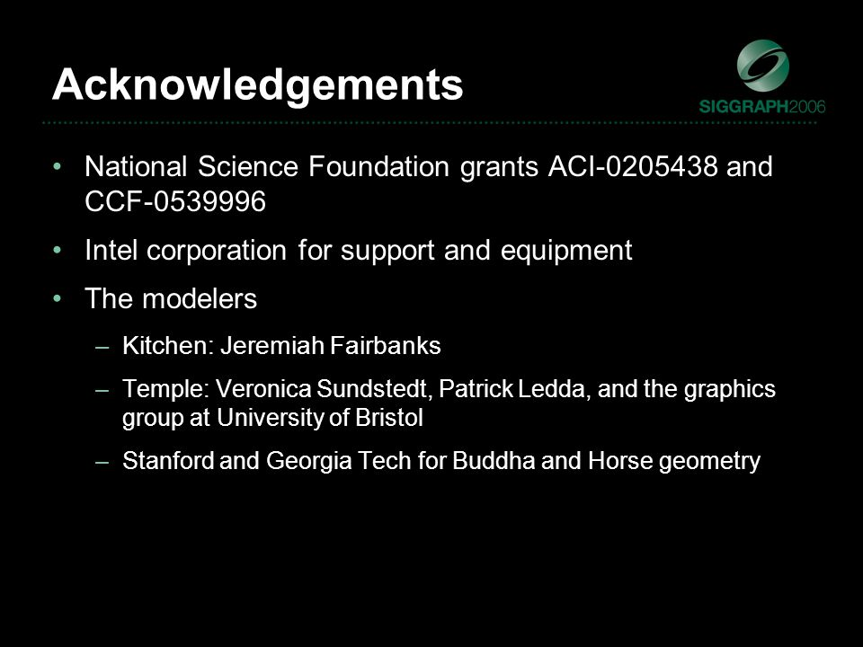 Acknowledgements National Science Foundation grants ACI-0205438 and CCF-0539996 Intel corporation for support and equipment The modelers –Kitchen: Jeremiah Fairbanks –Temple: Veronica Sundstedt, Patrick Ledda, and the graphics group at University of Bristol –Stanford and Georgia Tech for Buddha and Horse geometry