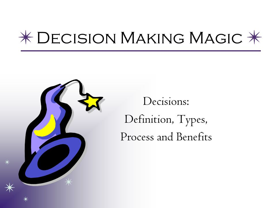 Decision Making Magic Decisions: Definition, Types, Process and Benefits