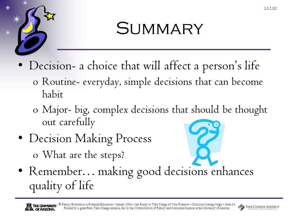 © Family Economics & Financial Education – January 2006 – Get Ready to Take Charge of Your Finances – Decision Making Magic – Slide 14 Funded by a grant from Take Charge America, Inc.