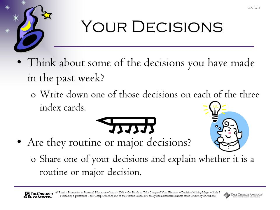 © Family Economics & Financial Education – January 2006 – Get Ready to Take Charge of Your Finances – Decision Making Magic – Slide 5 Funded by a grant from Take Charge America, Inc.