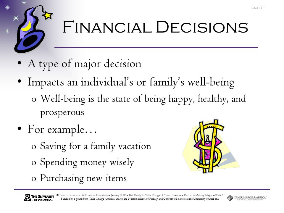 © Family Economics & Financial Education – January 2006 – Get Ready to Take Charge of Your Finances – Decision Making Magic – Slide 6 Funded by a grant from Take Charge America, Inc.