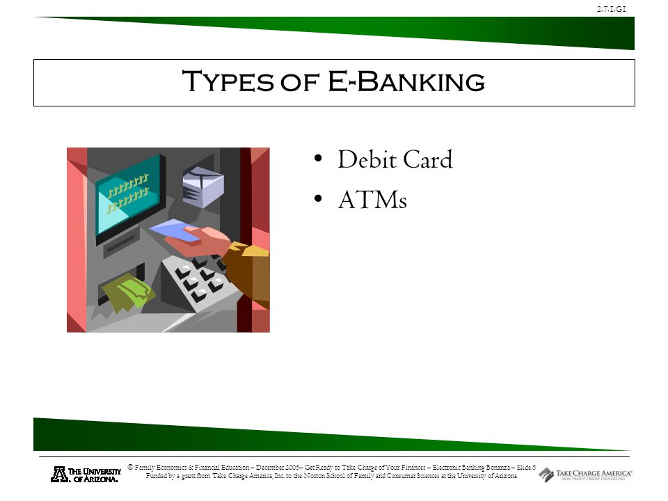 2.7.1.G1 © Family Economics & Financial Education – December 2005– Get Ready to Take Charge of Your Finances – Electronic Banking Bonanza – Slide 5 Funded by a grant from Take Charge America, Inc.