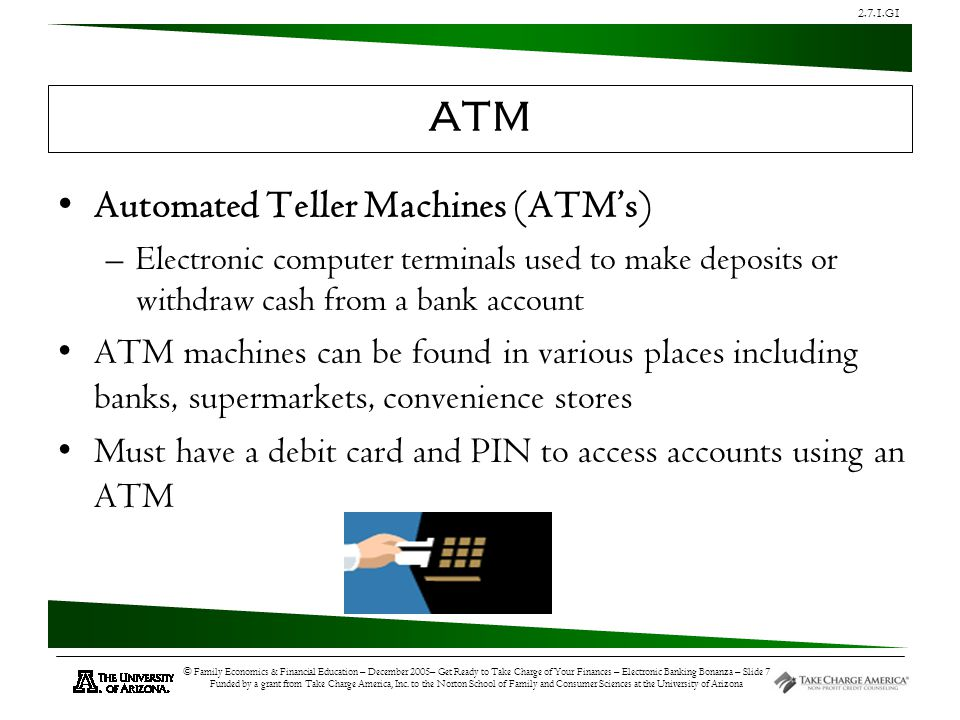 2.7.1.G1 © Family Economics & Financial Education – December 2005– Get Ready to Take Charge of Your Finances – Electronic Banking Bonanza – Slide 7 Funded by a grant from Take Charge America, Inc.