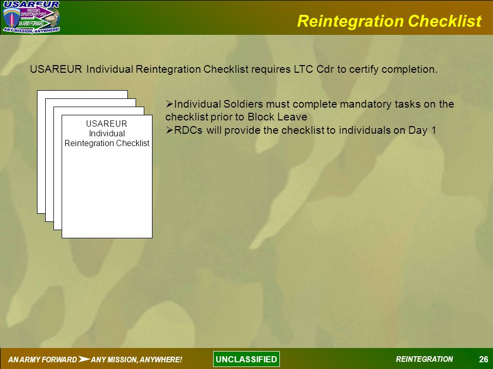 26 UNCLASSIFIED AN ARMY FORWARD ANY MISSION, ANYWHERE! REINTEGRATION Reintegration Checklist USAREUR Individual Reintegration Checklist requires LTC C