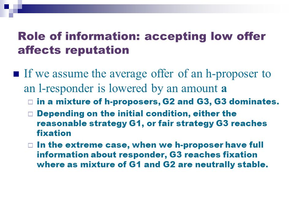 Role of information: accepting low offer affects reputation If we assume the average offer of an h-proposer to an l-responder is lowered by an amount a  in a mixture of h-proposers, G2 and G3, G3 dominates.