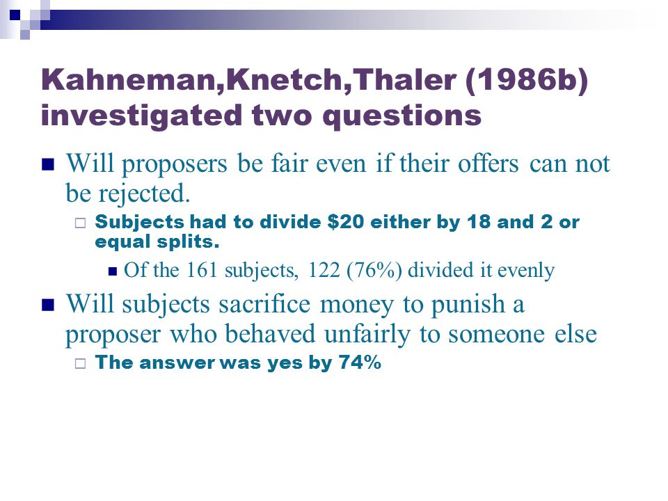 Kahneman,Knetch,Thaler (1986b) investigated two questions Will proposers be fair even if their offers can not be rejected.  Subjects had to divide $2