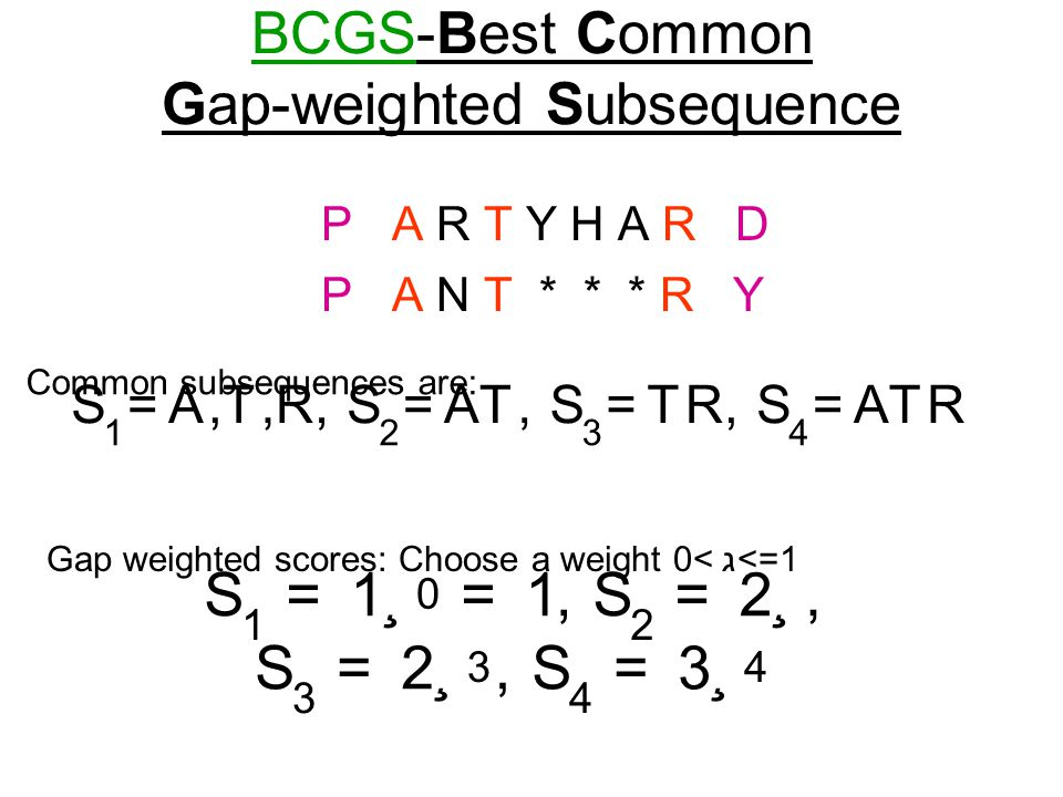 BCGS-Best Common Gap-weighted Subsequence P A R T Y H A R D P A N T * * * R Y Common subsequences are: S 1 = A, T, R, S 2 = AT, S 3 = TR, S 4 = ATR Ga