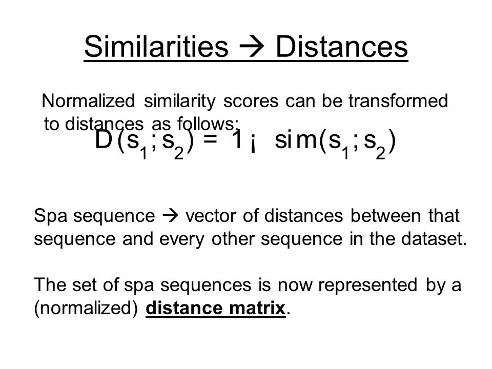 Similarities  Distances Normalized similarity scores can be transformed to distances as follows: Spa sequence  vector of distances between that sequence and every other sequence in the dataset.