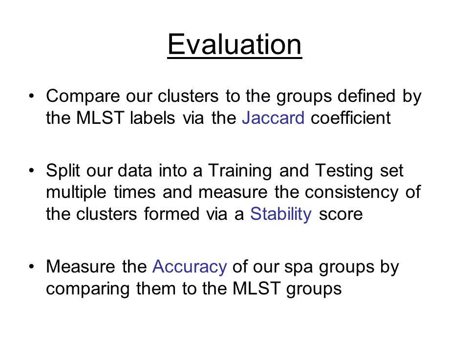Evaluation Compare our clusters to the groups defined by the MLST labels via the Jaccard coefficient Split our data into a Training and Testing set multiple times and measure the consistency of the clusters formed via a Stability score Measure the Accuracy of our spa groups by comparing them to the MLST groups