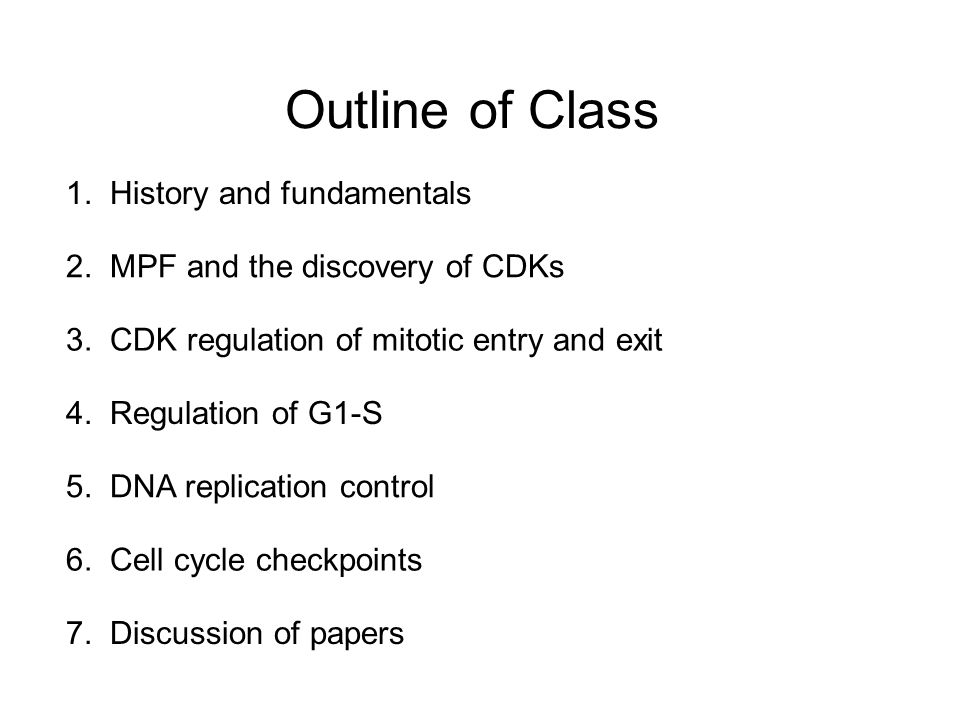Outline of Class 1. History and fundamentals 7. Discussion of papers 2. MPF and the discovery of CDKs 5. DNA replication control 3. CDK regulation of