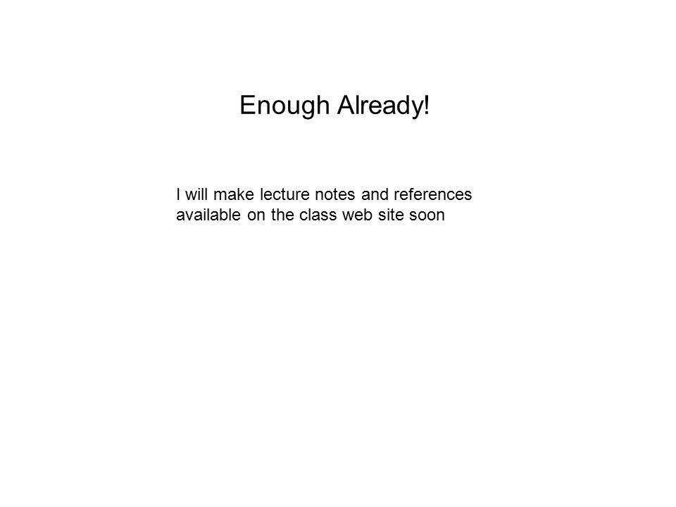 Enough Already! I will make lecture notes and references available on the class web site soon