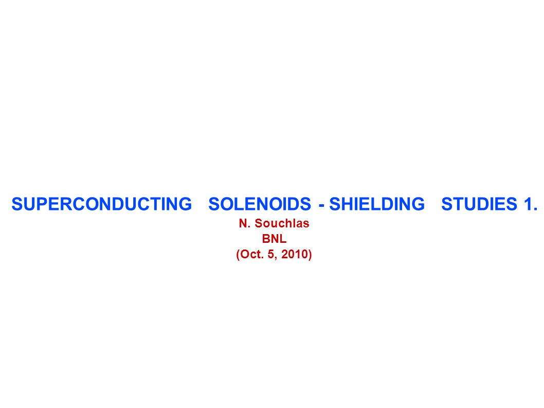 SUPERCONDUCTING SOLENOIDS - SHIELDING STUDIES 1. N. Souchlas BNL (Oct. 5, 2010)