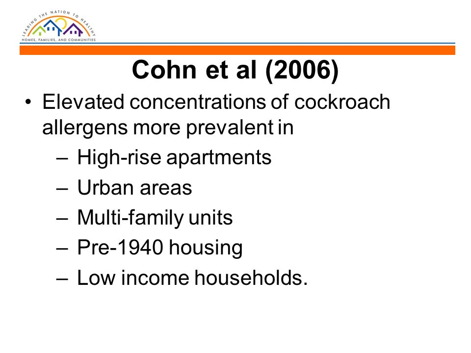 Cohn et al (2006) Elevated concentrations of cockroach allergens more prevalent in – High-rise apartments – Urban areas – Multi-family units – Pre-194