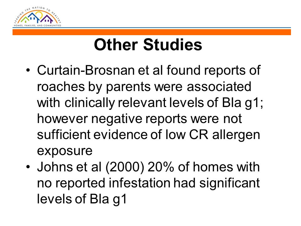 Other Studies Curtain-Brosnan et al found reports of roaches by parents were associated with clinically relevant levels of Bla g1; however negative reports were not sufficient evidence of low CR allergen exposure Johns et al (2000) 20% of homes with no reported infestation had significant levels of Bla g1