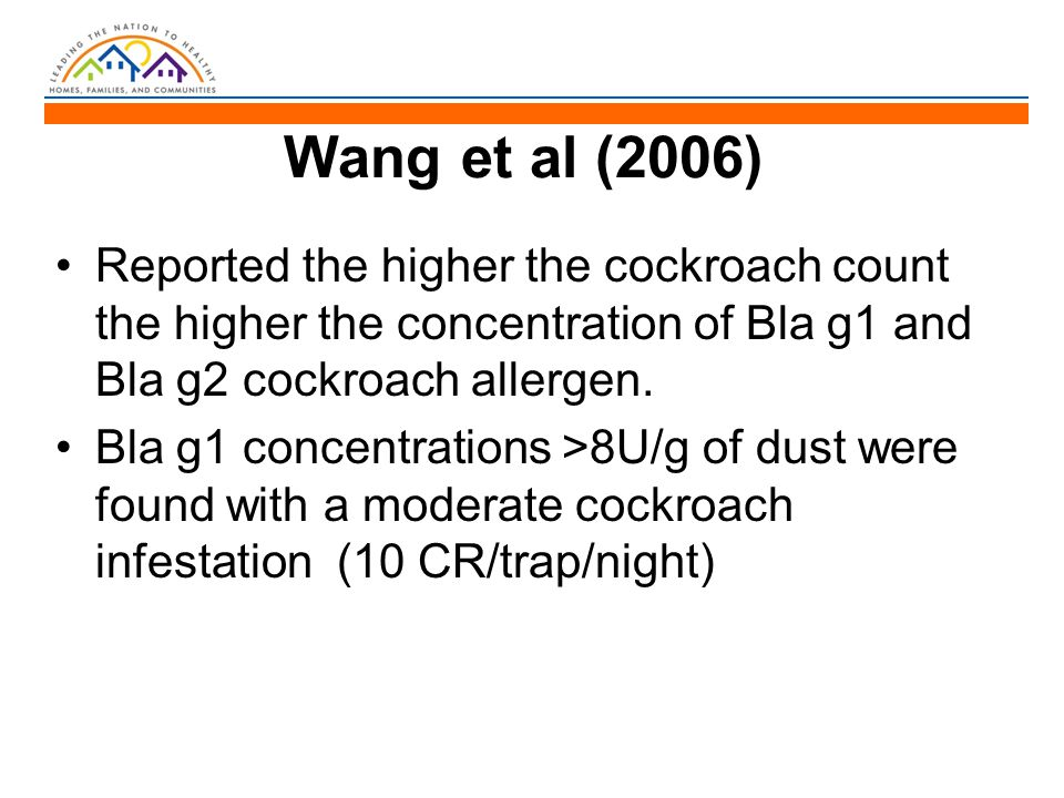 Wang et al (2006) Reported the higher the cockroach count the higher the concentration of Bla g1 and Bla g2 cockroach allergen. Bla g1 concentrations