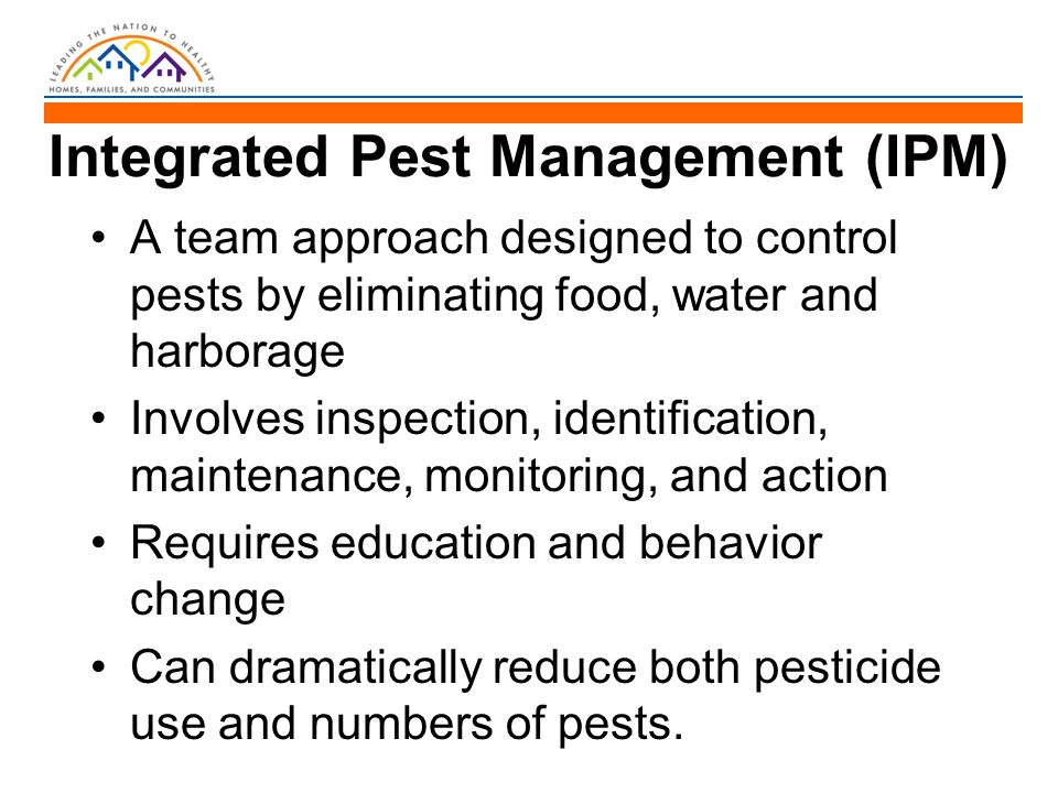 Integrated Pest Management (IPM) A team approach designed to control pests by eliminating food, water and harborage Involves inspection, identificatio