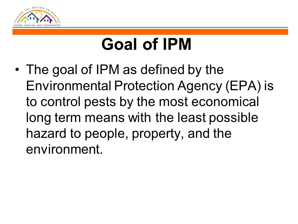 Goal of IPM The goal of IPM as defined by the Environmental Protection Agency (EPA) is to control pests by the most economical long term means with th