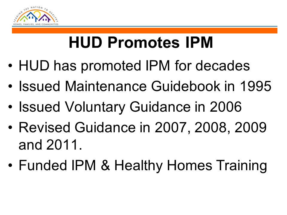 HUD Promotes IPM HUD has promoted IPM for decades Issued Maintenance Guidebook in 1995 Issued Voluntary Guidance in 2006 Revised Guidance in 2007, 200