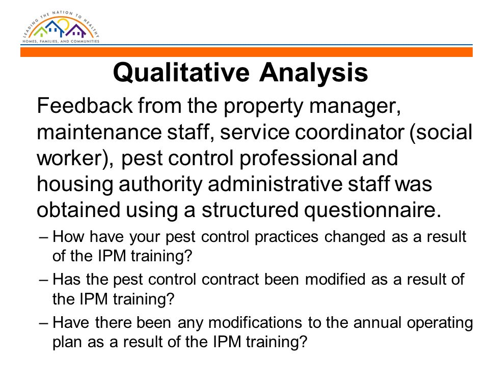 Qualitative Analysis Feedback from the property manager, maintenance staff, service coordinator (social worker), pest control professional and housing authority administrative staff was obtained using a structured questionnaire.