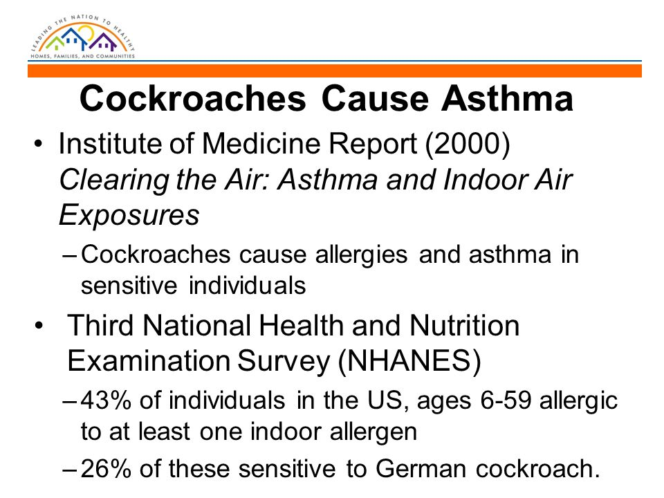 Cockroaches Cause Asthma Institute of Medicine Report (2000) Clearing the Air: Asthma and Indoor Air Exposures –Cockroaches cause allergies and asthma