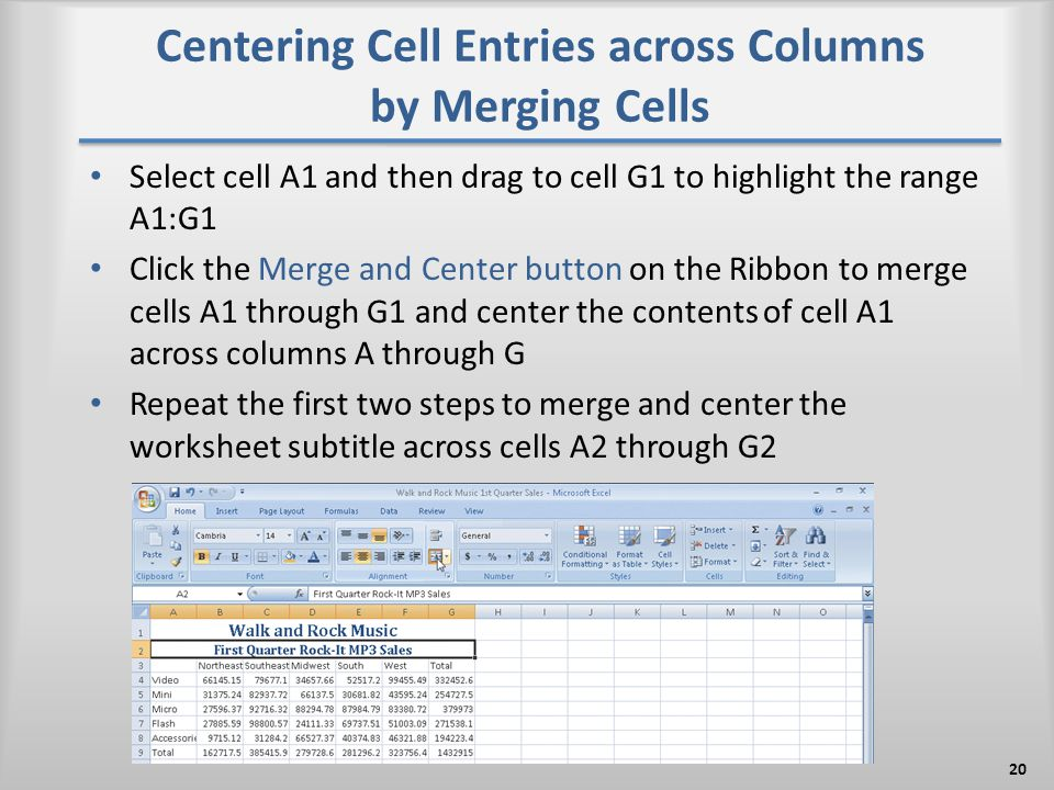 Centering Cell Entries across Columns by Merging Cells Select cell A1 and then drag to cell G1 to highlight the range A1:G1 Click the Merge and Center button on the Ribbon to merge cells A1 through G1 and center the contents of cell A1 across columns A through G Repeat the first two steps to merge and center the worksheet subtitle across cells A2 through G2 20