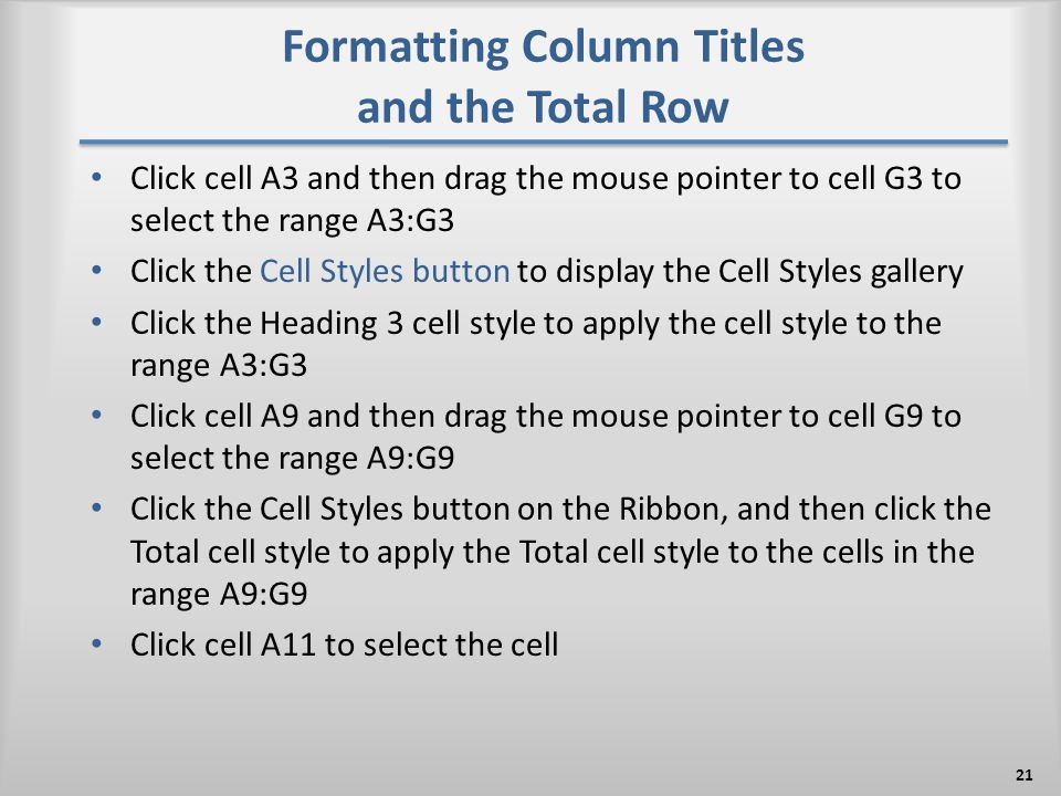 Formatting Column Titles and the Total Row Click cell A3 and then drag the mouse pointer to cell G3 to select the range A3:G3 Click the Cell Styles bu