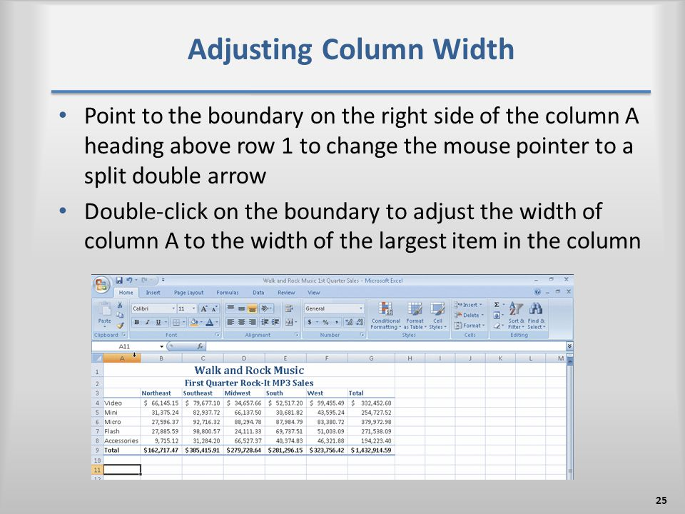 Adjusting Column Width Point to the boundary on the right side of the column A heading above row 1 to change the mouse pointer to a split double arrow