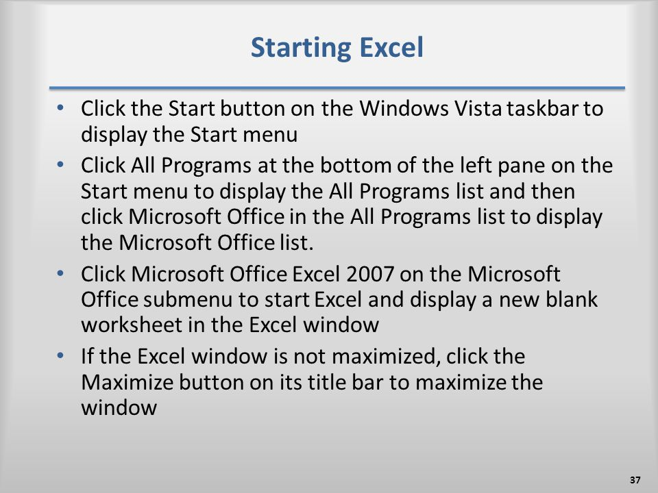 Starting Excel Click the Start button on the Windows Vista taskbar to display the Start menu Click All Programs at the bottom of the left pane on the Start menu to display the All Programs list and then click Microsoft Office in the All Programs list to display the Microsoft Office list.