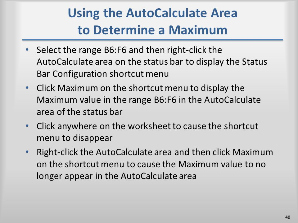 Using the AutoCalculate Area to Determine a Maximum Select the range B6:F6 and then right-click the AutoCalculate area on the status bar to display th