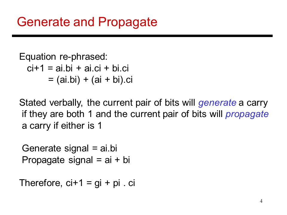 4 Generate and Propagate Equation re-phrased: ci+1 = ai.bi + ai.ci + bi.ci = (ai.bi) + (ai + bi).ci Stated verbally, the current pair of bits will gen