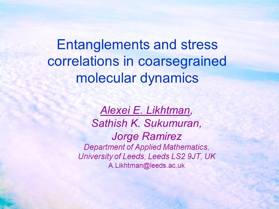 Entanglements and stress correlations in coarsegrained molecular dynamics Alexei E. Likhtman, Sathish K. Sukumuran, Jorge Ramirez Department of Applie