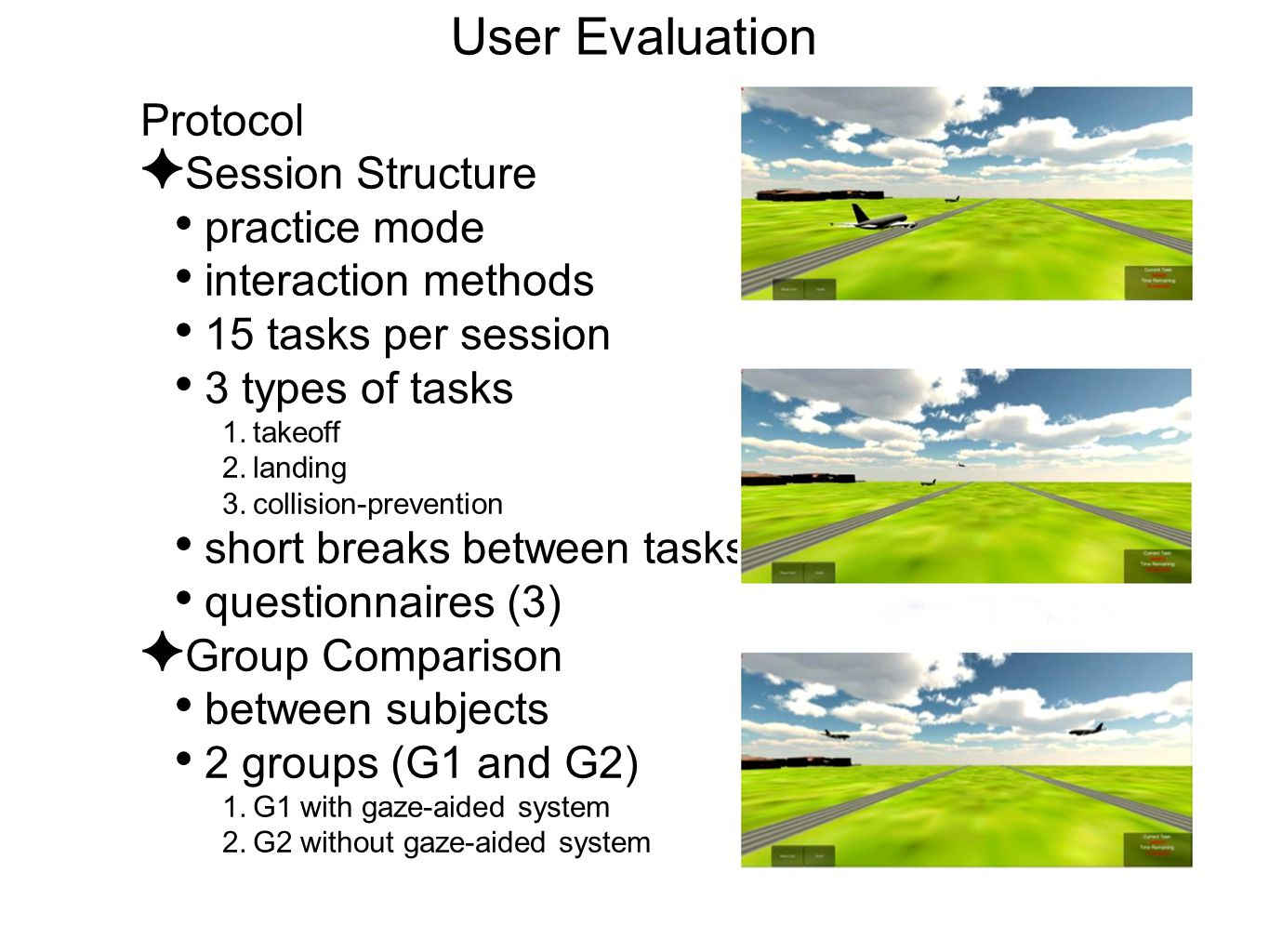 User Evaluation Protocol ✦ Session Structure practice mode interaction methods 15 tasks per session 3 types of tasks 1.takeoff 2.landing 3.collision-prevention short breaks between tasks questionnaires (3) ✦ Group Comparison between subjects 2 groups (G1 and G2) 1.G1 with gaze-aided system 2.G2 without gaze-aided system