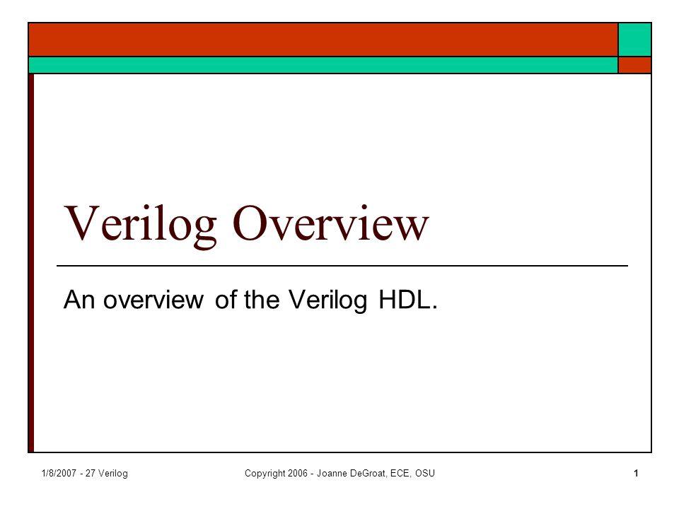 1/8/2007 - 27 VerilogCopyright 2006 - Joanne DeGroat, ECE, OSU1 Verilog Overview An overview of the Verilog HDL.