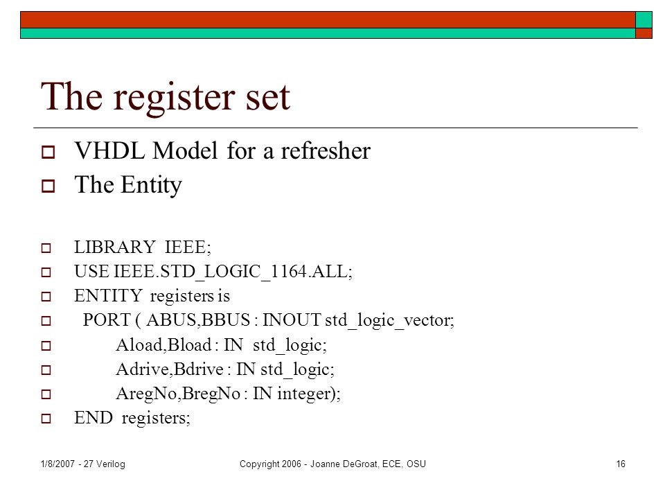 1/8/2007 - 27 VerilogCopyright 2006 - Joanne DeGroat, ECE, OSU16 The register set  VHDL Model for a refresher  The Entity  LIBRARY IEEE;  USE IEEE.STD_LOGIC_1164.ALL;  ENTITY registers is  PORT ( ABUS,BBUS : INOUT std_logic_vector;  Aload,Bload : IN std_logic;  Adrive,Bdrive : IN std_logic;  AregNo,BregNo : IN integer);  END registers;