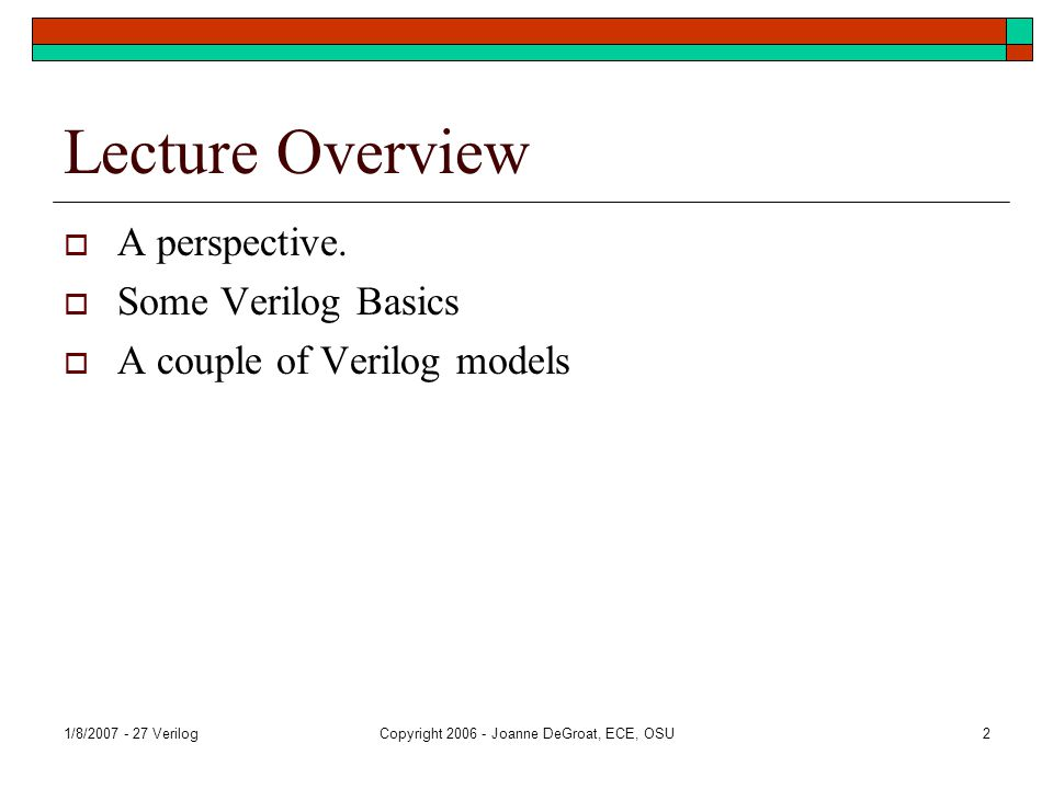 1/8/2007 - 27 VerilogCopyright 2006 - Joanne DeGroat, ECE, OSU2 Lecture Overview  A perspective.