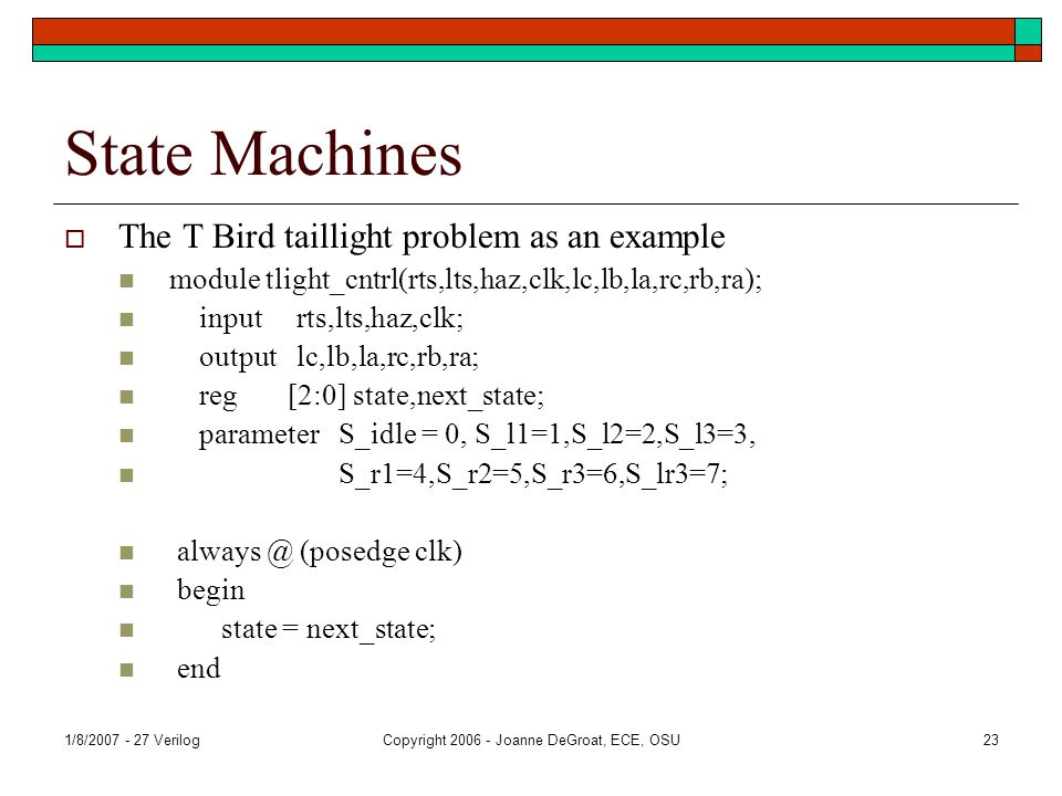 1/8/2007 - 27 VerilogCopyright 2006 - Joanne DeGroat, ECE, OSU23 State Machines  The T Bird taillight problem as an example module tlight_cntrl(rts,lts,haz,clk,lc,lb,la,rc,rb,ra); input rts,lts,haz,clk; output lc,lb,la,rc,rb,ra; reg [2:0] state,next_state; parameter S_idle = 0, S_l1=1,S_l2=2,S_l3=3, S_r1=4,S_r2=5,S_r3=6,S_lr3=7; always @ (posedge clk) begin state = next_state; end