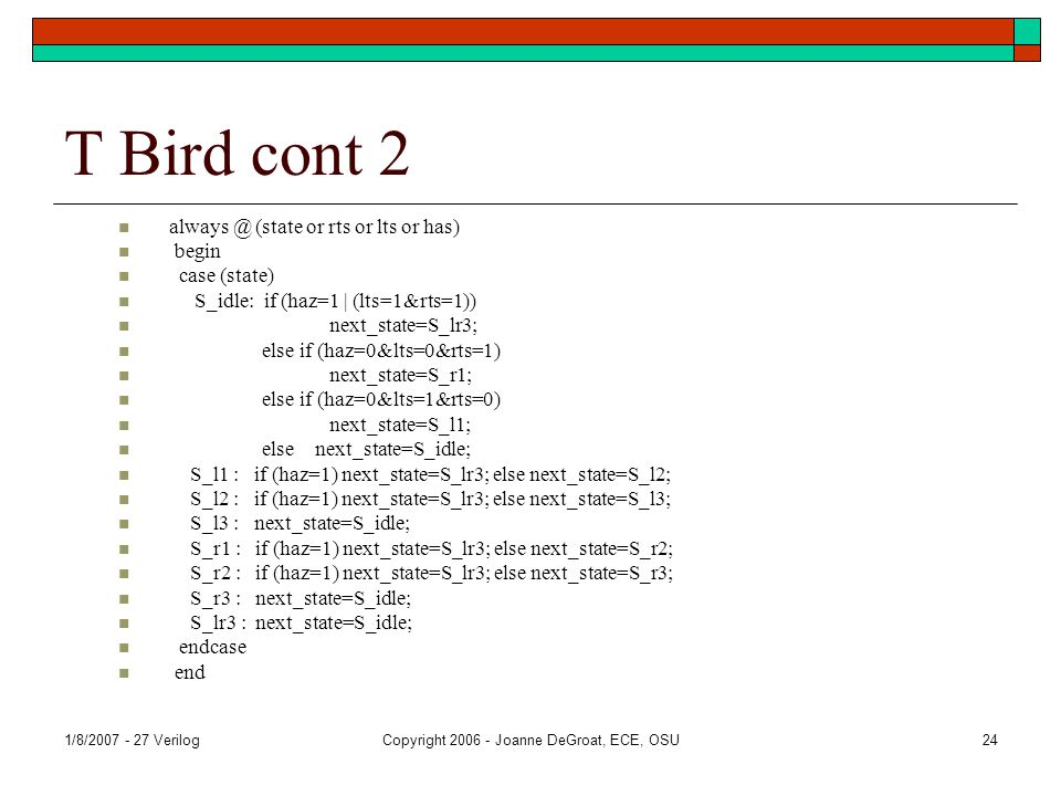 1/8/2007 - 27 VerilogCopyright 2006 - Joanne DeGroat, ECE, OSU24 T Bird cont 2 always @ (state or rts or lts or has) begin case (state) S_idle: if (haz=1 | (lts=1&rts=1)) next_state=S_lr3; else if (haz=0&lts=0&rts=1) next_state=S_r1; else if (haz=0&lts=1&rts=0) next_state=S_l1; else next_state=S_idle; S_l1 : if (haz=1) next_state=S_lr3; else next_state=S_l2; S_l2 : if (haz=1) next_state=S_lr3; else next_state=S_l3; S_l3 : next_state=S_idle; S_r1 : if (haz=1) next_state=S_lr3; else next_state=S_r2; S_r2 : if (haz=1) next_state=S_lr3; else next_state=S_r3; S_r3 : next_state=S_idle; S_lr3 : next_state=S_idle; endcase end
