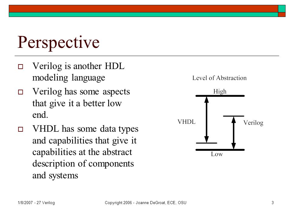 1/8/2007 - 27 VerilogCopyright 2006 - Joanne DeGroat, ECE, OSU3 Perspective  Verilog is another HDL modeling language  Verilog has some aspects that give it a better low end.