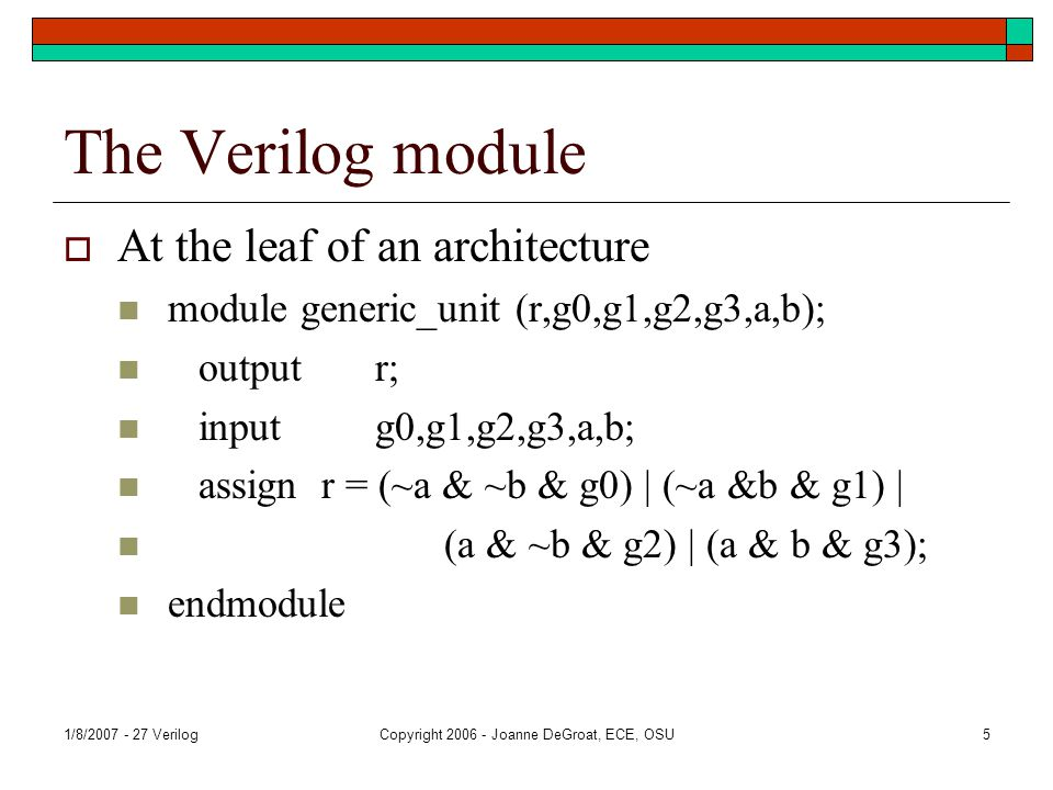 1/8/2007 - 27 VerilogCopyright 2006 - Joanne DeGroat, ECE, OSU5 The Verilog module  At the leaf of an architecture module generic_unit (r,g0,g1,g2,g3,a,b); output r; input g0,g1,g2,g3,a,b; assign r = (~a & ~b & g0) | (~a &b & g1) | (a & ~b & g2) | (a & b & g3); endmodule