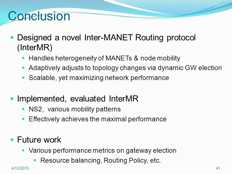 Conclusion 4112-Apr-15 4/12/201541  Designed a novel Inter-MANET Routing protocol (InterMR)  Handles heterogeneity of MANETs & node mobility  Adaptively adjusts to topology changes via dynamic GW election  Scalable, yet maximizing network performance  Implemented, evaluated InterMR  NS2, various mobility patterns  Effectively achieves the maximal performance  Future work  Various performance metrics on gateway election  Resource balancing, Routing Policy, etc.