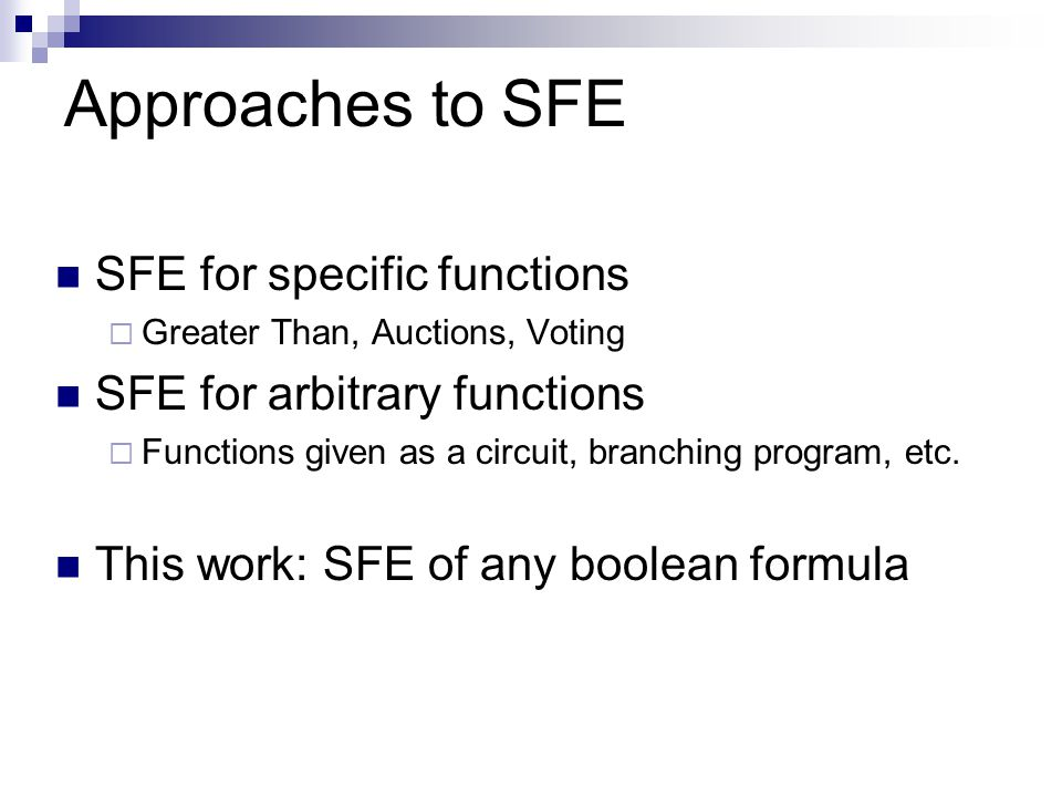 Approaches to SFE SFE for specific functions  Greater Than, Auctions, Voting SFE for arbitrary functions  Functions given as a circuit, branching program, etc.