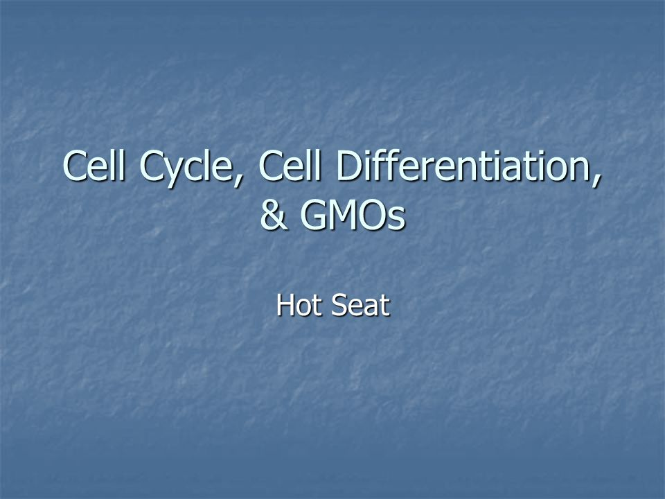 Cell Cycle, Cell Differentiation, & GMOs Hot Seat