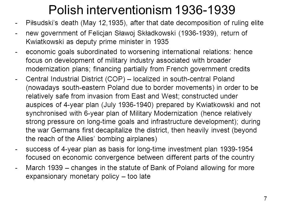 Polish interventionism 1936-1939 -Piłsudski's death (May 12,1935), after that date decomposition of ruling elite -new government of Felicjan Sławoj Składkowski (1936-1939), return of Kwiatkowski as deputy prime minister in 1935 -economic goals subordinated to worsening international relations: hence focus on development of military industry associated with broader modernization plans; financing partially from French government credits -Central Industrial District (COP) – localized in south-central Poland (nowadays south-eastern Poland due to border movements) in order to be relatively safe from invasion from East and West; constructed under auspices of 4-year plan (July 1936-1940) prepared by Kwiatkowski and not synchronised with 6-year plan of Military Modernization (hence relatively strong pressure on long-time goals and infrastructure development); during the war Germans first decapitalize the district, then heavily invest (beyond the reach of the Allies' bombing airplanes) -success of 4-year plan as basis for long-time investment plan 1939-1954 focused on economic convergence between different parts of the country -March 1939 – changes in the statute of Bank of Poland allowing for more expansionary monetary policy – too late 7