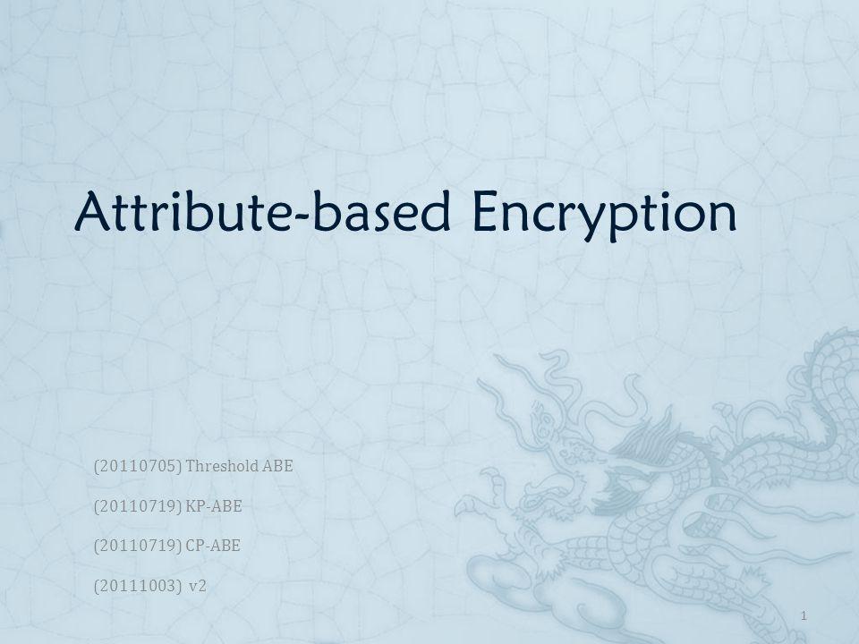 Attribute-Based Encryption  [SW05] Threshold ABE [SW05] Threshold ABE  [GPSW06] Key-policy ABE [GPSW06] Key-policy ABE  [BSW07] Cipher-policy ABE [BSW07] Cipher-policy ABE 2
