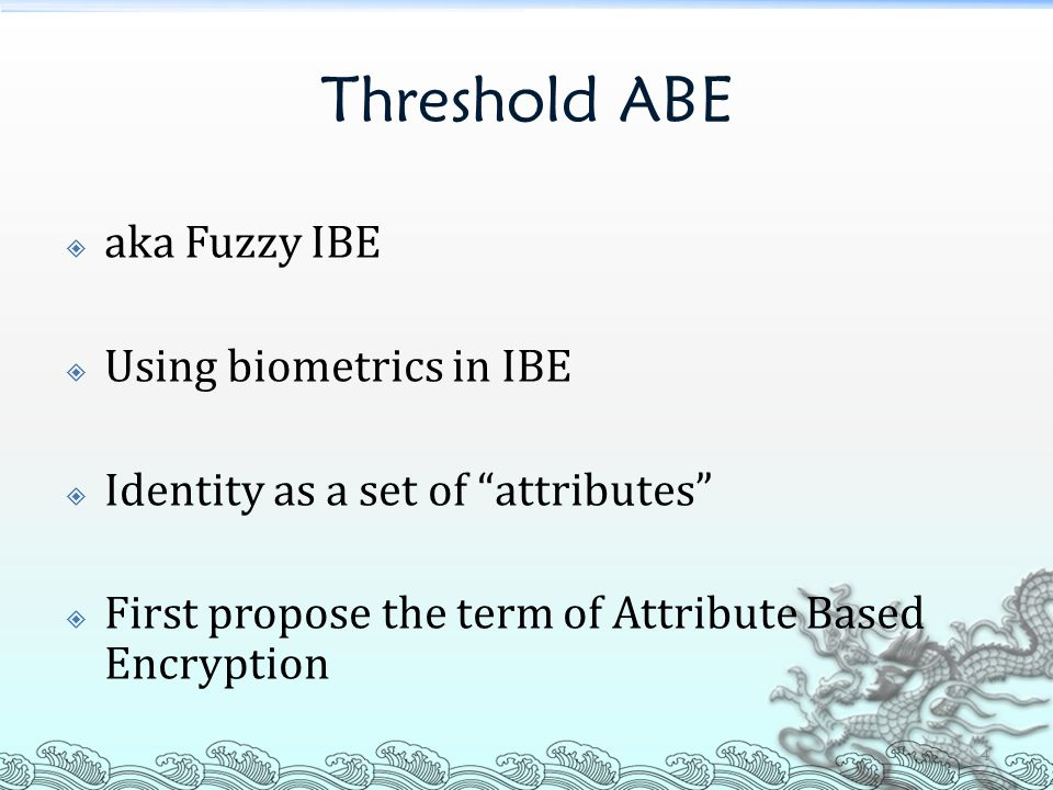 "Threshold ABE  aka Fuzzy IBE  Using biometrics in IBE  Identity as a set of ""attributes""  First propose the term of Attribute Based Encryption 4"