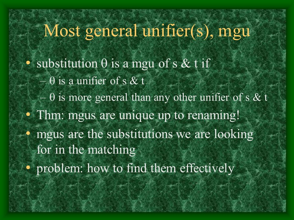 Most general unifier(s), mgu substitution  is a mgu of s & t if –  is a unifier of s & t –  is more general than any other unifier of s & t Thm: mg