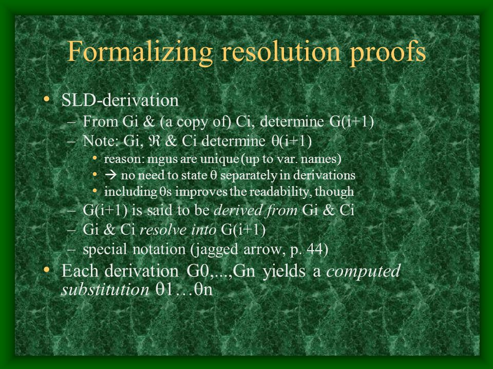 Formalizing resolution proofs SLD-derivation –From Gi & (a copy of) Ci, determine G(i+1) –Note: Gi,  & Ci determine  (i+1) reason: mgus are unique (