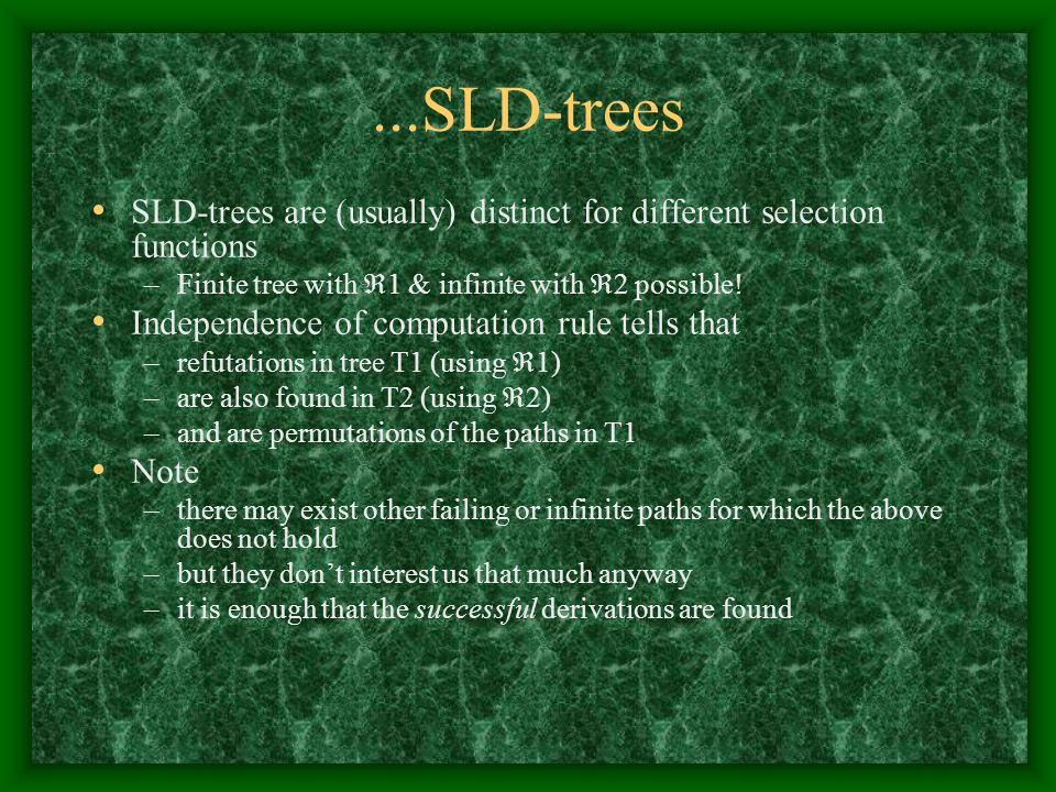 ...SLD-trees SLD-trees are (usually) distinct for different selection functions –Finite tree with  1 & infinite with  2 possible! Independence of co